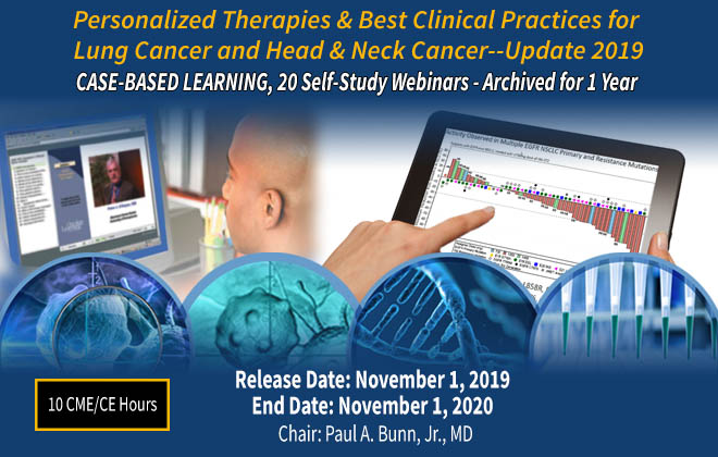 """Personalized Therapies & Best Clinical Practices for Lung Cancer and Head & Neck Cancer--Update 2019"" CASE-BASED LEARNING  a 20-Webinar Course Curriculum"